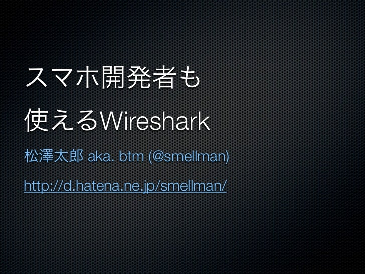 Wireshark         aka. btm (@smellman)http://d.hatena.ne.jp/smellman/
