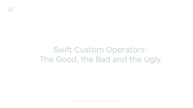 © 2015 WIRE SWISS GMBH. PROPRIETARY AND CONFIDENTIAL. Swift Custom Operators: The Good, the Bad and the Ugly