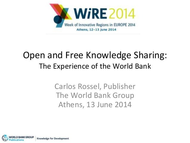 Open and Free Knowledge Sharing: The Experience of the World Bank Carlos Rossel, Publisher The World Bank Group Athens, 13...