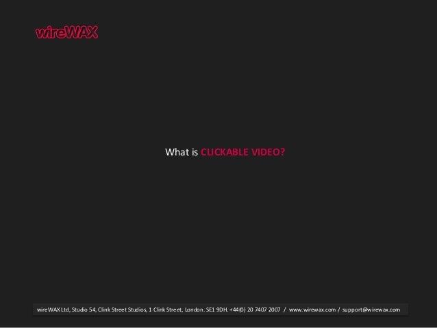 What is CLICKABLE VIDEO? wireWAX Ltd, Studio 54, Clink Street Studios, 1 Clink Street, London. SE1 9DH. +44(0) 20 7407 200...