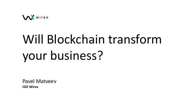Will Blockchain transform your business? Pavel Matveev CEO Wirex