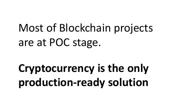 Most of Blockchain projects are at POC stage. Cryptocurrency is the only production-ready solution