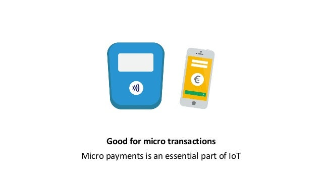 Good for micro transactions Micro payments is an essential part of IoT