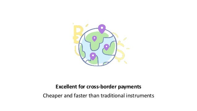 Excellent for cross-border payments Cheaper and faster than traditional instruments