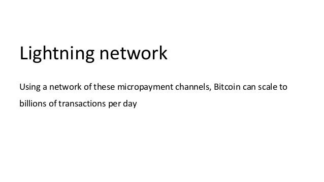 Lightning network Using a network of these micropayment channels, Bitcoin can scale to billions of transactions per day