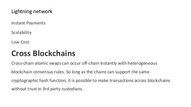 Cross Blockchains Cross-chain atomic swaps can occur off-chain instantly with heterogeneous blockchain consensus rules. So...