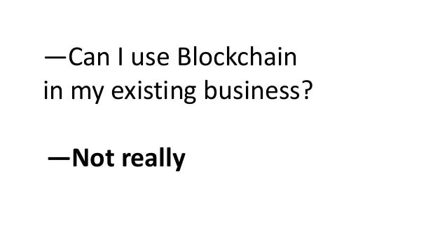 —Can I use Blockchain in my existing business? —Not really