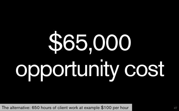 $65,000      opportunity costThe alternative: 650 hours of client work at example $100 per hour   47