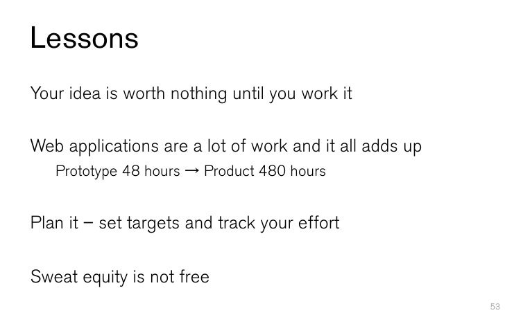 LessonsYour idea is worth nothing until you work itWeb applications are a lot of work and it all adds up   Prototype 48 ho...