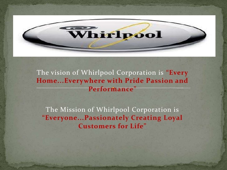 "The vision of Whirlpool Corporation is ""EveryHome...Everywhere with Pride Passion and               Performance""  The Miss..."
