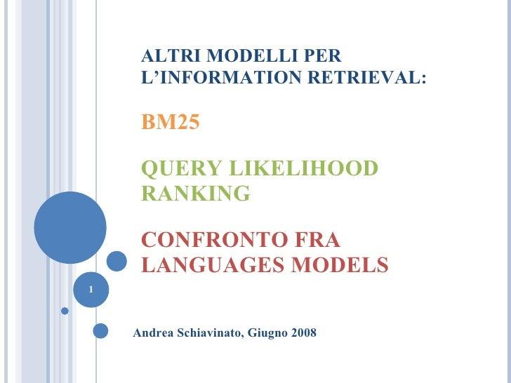 ALTRI MODELLI PER L'INFORMATION  RETRIEVAL : BM25 QUERY LIKELIHOOD RANKING CONFRONTO FRA LANGUAGES MODELS Andrea Schiavina...