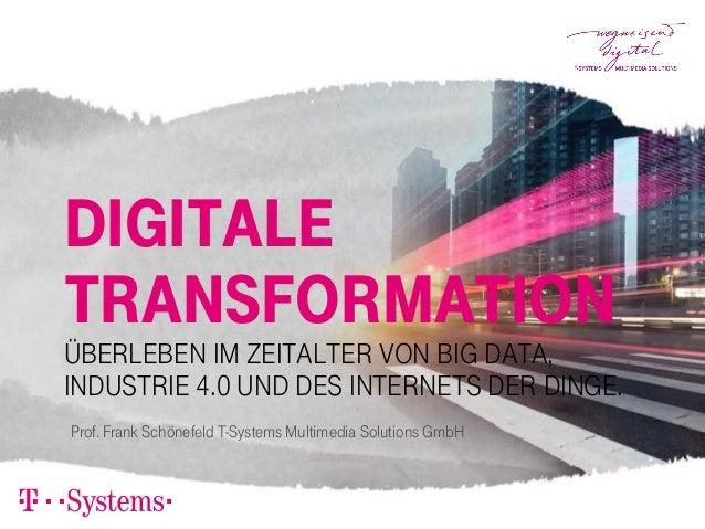 Digitale Transformation Überleben im Zeitalter von Big Data, Industrie 4.0 und des Internets der Dinge. Prof. Frank Schöne...