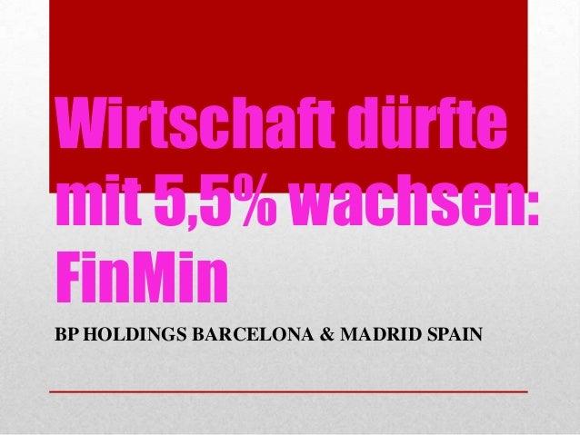 Wirtschaft dürftemit 5,5% wachsen:FinMinBP HOLDINGS BARCELONA & MADRID SPAIN