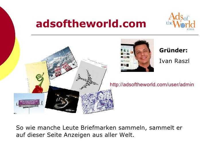 http://adsoftheworld.com/user/admin So wie manche Leute Briefmarken sammeln, sammelt er auf dieser Seite Anzeigen aus alle...