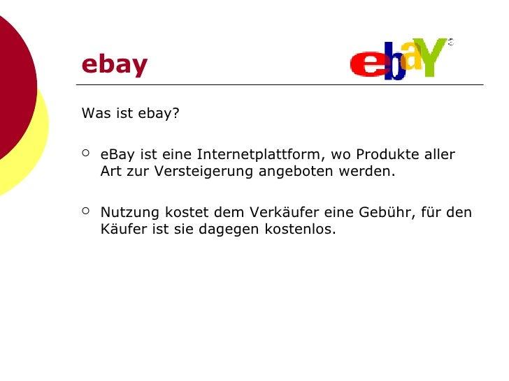 ebay <ul><li>Was ist ebay? </li></ul><ul><li>eBay ist eine Internetplattform, wo Produkte aller Art zur Versteigerung ange...