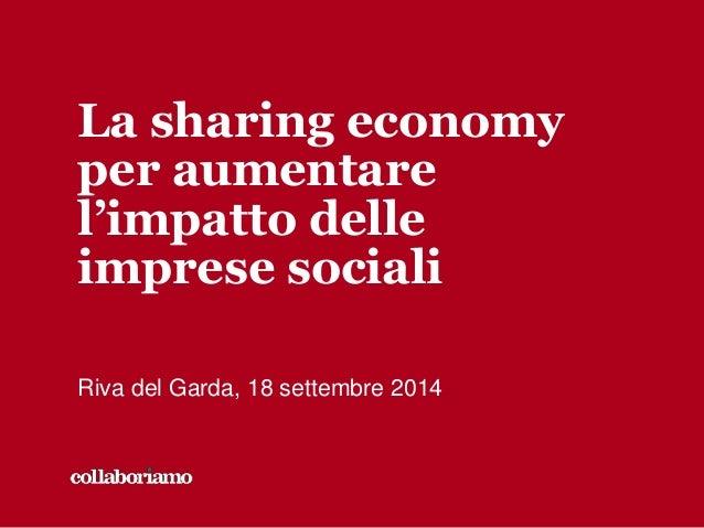 La sharing economy  per aumentare  l'impatto delle  imprese sociali  Riva del Garda, 18 settembre 2014