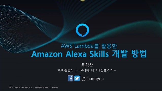 © 2017, Amazon Web Services, Inc. or its Affiliates. All rights reserved. 2HD =ITJLI를 활용한 Amazon Alexa Skills 개발 방법 윤석찬 아마...