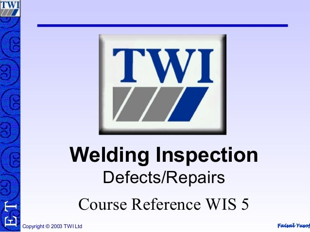 Faisal Yusof TE Copyright © 2003 TWI Ltd Welding Inspection Defects/Repairs Course Reference WIS 5