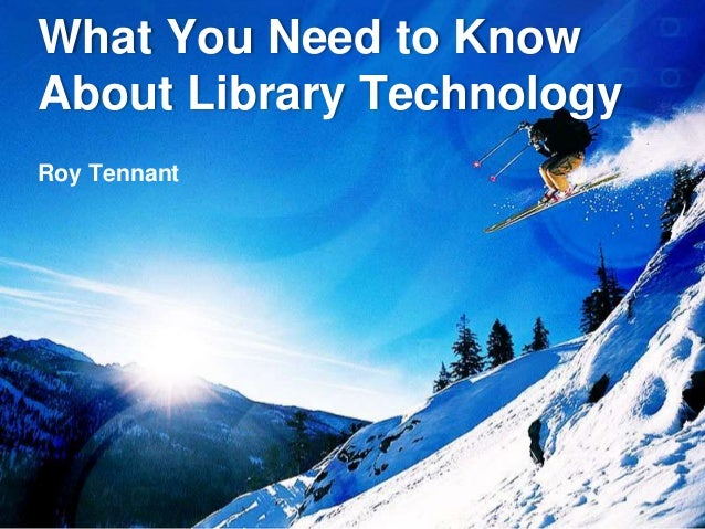 What You Need to Know About Library Technology Roy Tennant