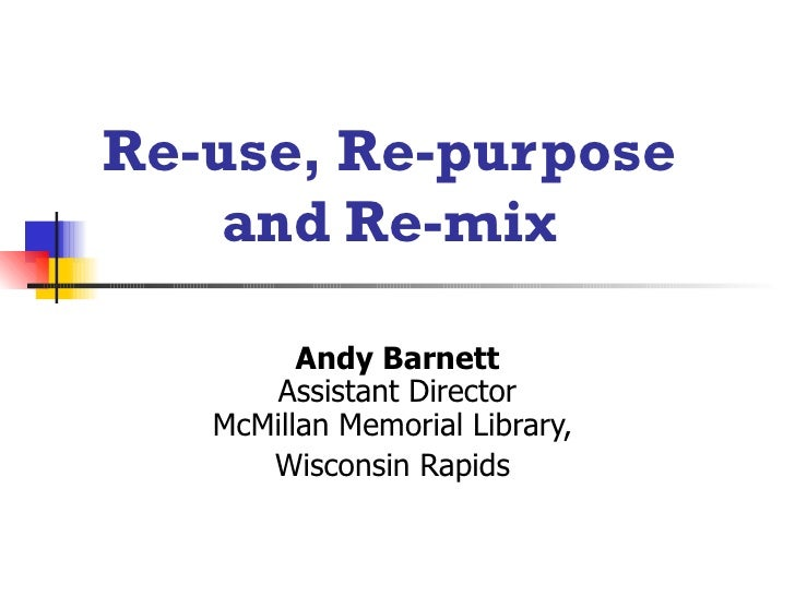 Re-use, Re-purpose  and Re-mix   Andy Barnett Assistant Director McMillan Memorial Library,  Wisconsin Rapids