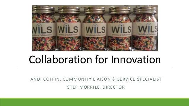 Collaboration for Innovation ANDI COFFIN, COMMUNITY LIAISON & SERVICE SPECIALIST STEF MORRILL, DIRECTOR