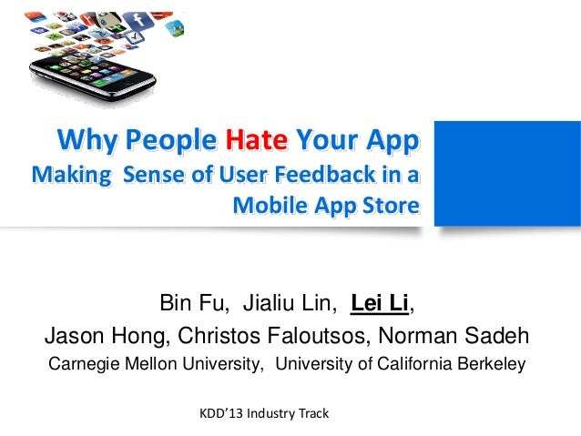Why People Hate Your App Making Sense of User Feedback in a Mobile App Store Bin Fu, Jialiu Lin, Lei Li, Jason Hong, Chris...