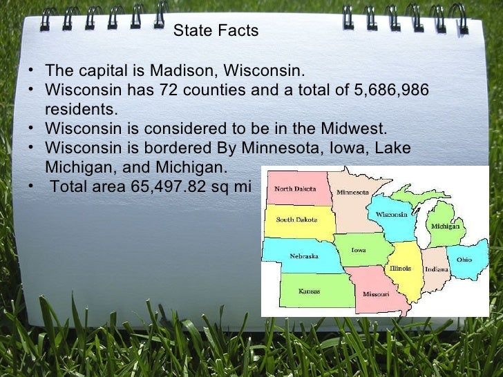 <ul><ul><li>The capital is Madison, Wisconsin. </li></ul></ul><ul><ul><li>Wisconsin has 72 counties and a total of 5,686,9...