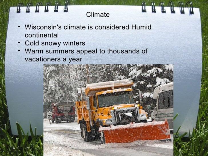 <ul><ul><li>Wisconsin's climate is considered Humid continental </li></ul></ul><ul><ul><li>Cold snowy winters </li></ul></...