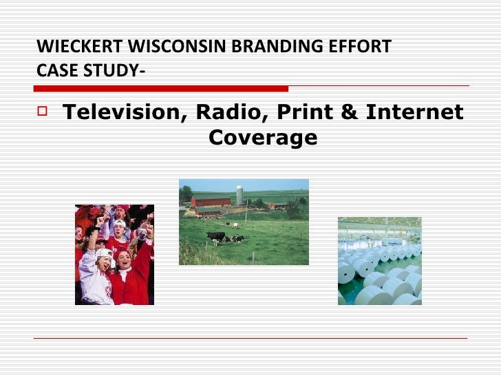 WIECKERT WISCONSIN BRANDING EFFORT  CASE STUDY- <ul><li>Television, Radio, Print & Internet Coverage </li></ul>