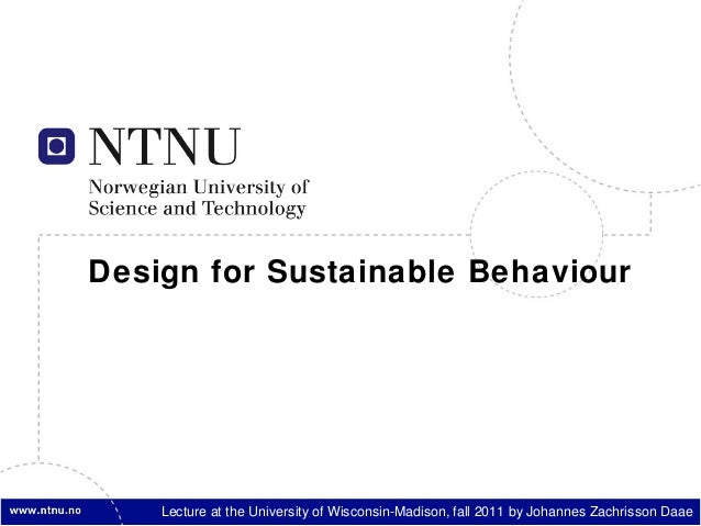 Design for Sustainable Behaviour    Lecture at the University of Wisconsin-Madison, fall 2011 by Johannes Zachrisson Daae
