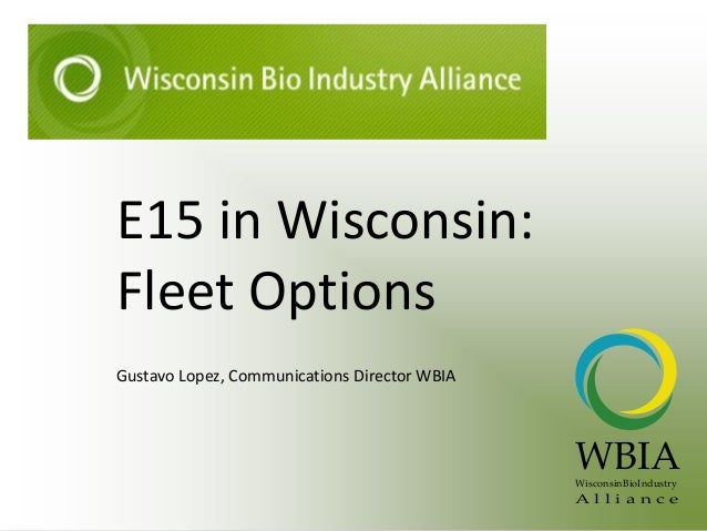 E15 in Wisconsin: Fleet Options Gustavo Lopez, Communications Director WBIA WBIAWisconsinBioIndustry A l l i a n c e