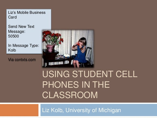 USING STUDENT CELL PHONES IN THE CLASSROOM Liz Kolb, University of Michigan Liz's Mobile Business Card Send New Text Messa...