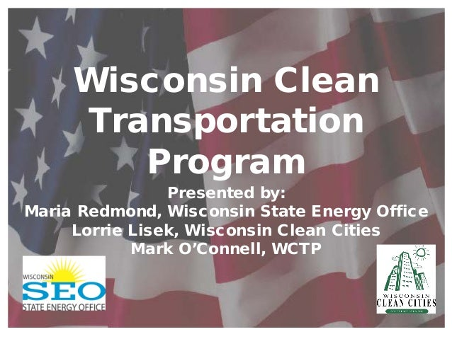 Wisconsin CleanTransportationProgramPresented by:Maria Redmond, Wisconsin State Energy OfficeLorrie Lisek, Wisconsin Clean...