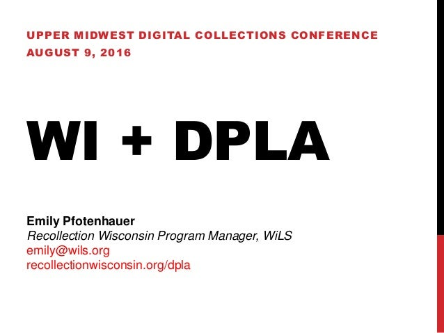 WI + DPLA UPPER MIDWEST DIGITAL COLLECTIONS CONFERENCE AUGUST 9, 2016 Emily Pfotenhauer Recollection Wisconsin Program Man...