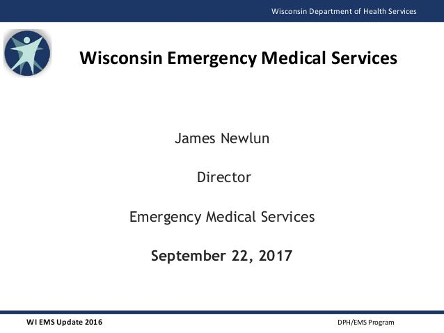 WI EMS Update 2016 DPH/EMS Program Wisconsin Department of Health Services James Newlun Director Emergency Medical Service...