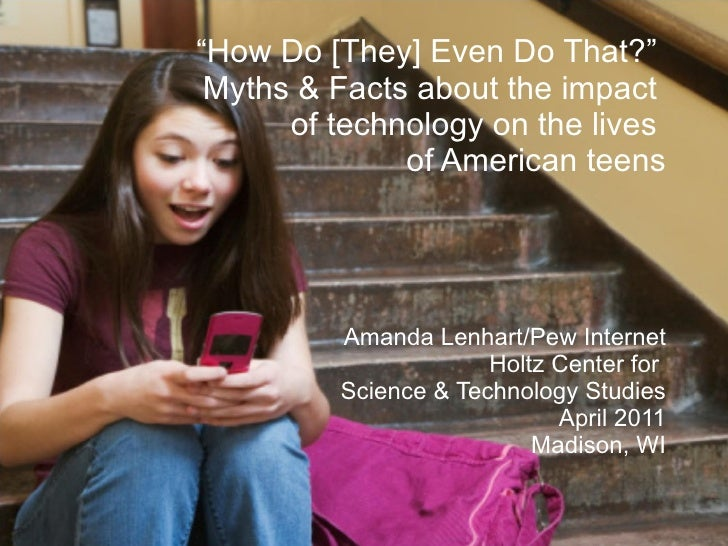 """"""" How Do [They] Even Do That?""""  Myths & Facts about the impact  of technology on the lives  of American teens Amanda Lenha..."""