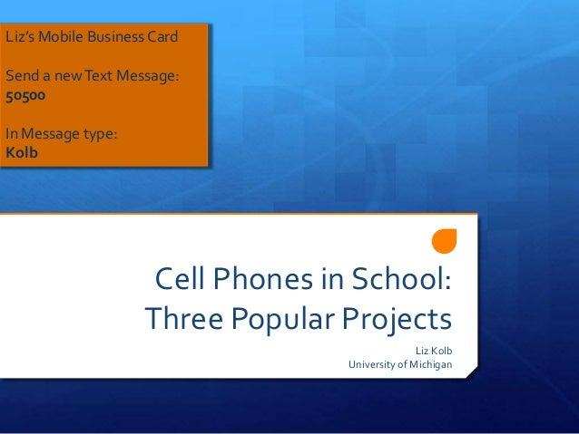 Cell Phones in School: Three Popular Projects Liz Kolb University of Michigan Liz's Mobile Business Card Send a newText Me...