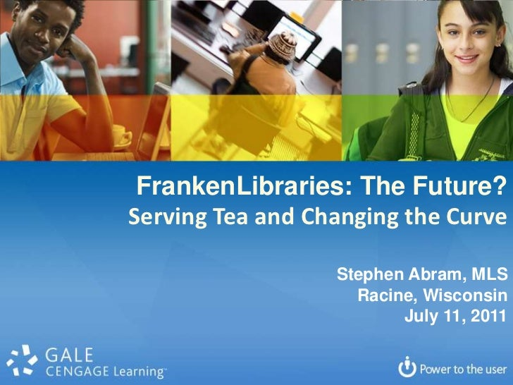 FrankenLibraries: The Future?<br />Serving Tea and Changing the Curve<br />Stephen Abram, MLS<br />Racine, Wisconsin<br />...