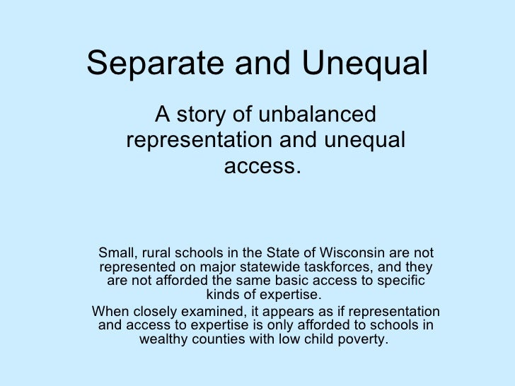 Separate and Unequal A story of unbalanced representation and unequal access.  Small, rural schools in the State of Wiscon...