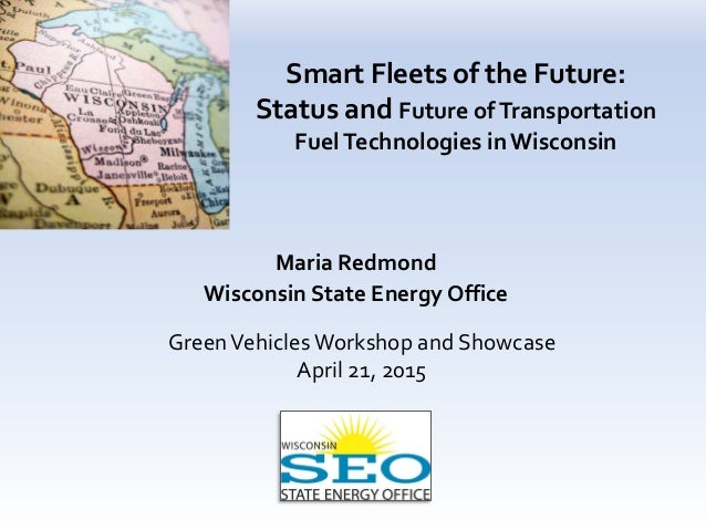 Smart Fleets of the Future: Status and Future ofTransportation FuelTechnologies in Wisconsin Maria Redmond Wisconsin State...