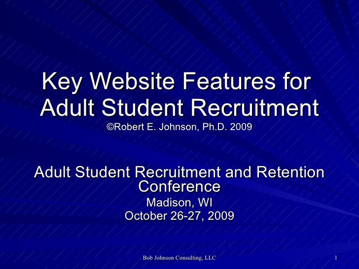 Key Website Features for  Adult Student Recruitment ©Robert E. Johnson, Ph.D. 2009 Adult Student Recruitment and Retention...