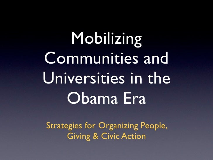Mobilizing Communities and Universities in the    Obama Era Strategies for Organizing People,       Giving & Civic Action