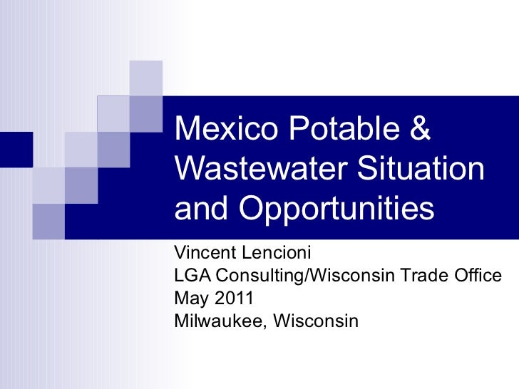 Mexico Potable & Wastewater Situation and Opportunities Vincent Lencioni LGA Consulting/Wisconsin Trade Office  May 2011 M...