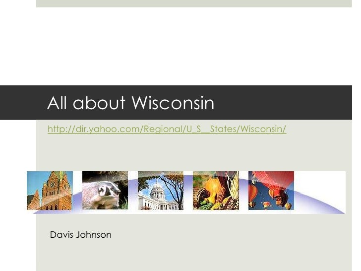All about Wisconsin  <br />http://dir.yahoo.com/Regional/U_S__States/Wisconsin/<br />Davis Johnson<br />