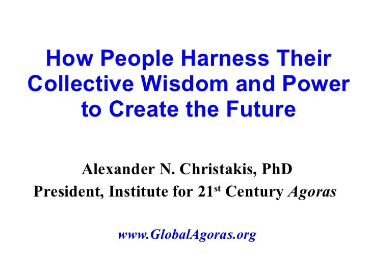 How People Harness Their Collective Wisdom and Power to Create the Future Alexander N. Christakis, PhD President, Institut...