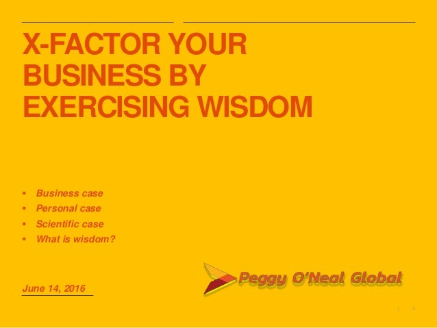 1| X-FACTOR YOUR BUSINESS BY EXERCISING WISDOM  Business case  Personal case  Scientific case  What is wisdom? June 14...