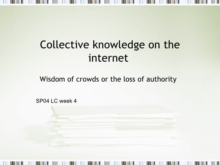 Collective knowledge on the internet  Wisdom of crowds or the loss of authority SP04 LC week 4