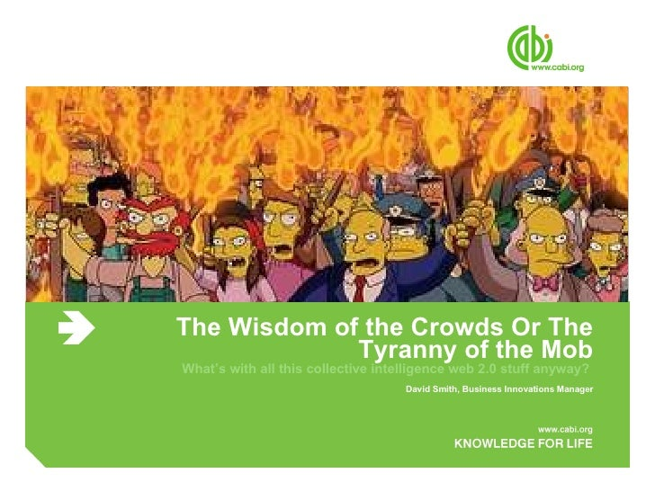 The Wisdom of the Crowds Or The Tyranny of the Mob What's with all this collective intelligence web 2.0 stuff anyway?  Dav...