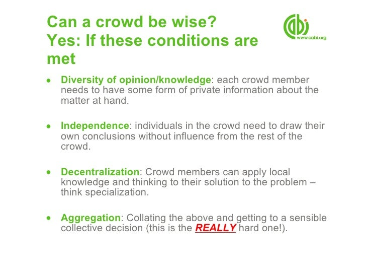 Can a crowd be wise? Yes: If these conditions are  met <ul><ul><li>Diversity of opinion/knowledge : each crowd member need...