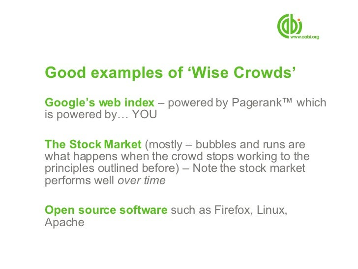 Good examples of 'Wise Crowds' <ul><li>Google's web index  – powered by Pagerank ™ which is powered by… YOU </li></ul><ul>...